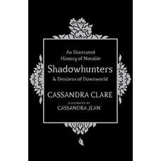 An Illustrated History Of Notable Shadowhunters & Denizens Of Downworld - Cassandra Clare