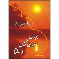 JAHAAN SOORAJ NAHI DHALTA - جہا ں سور ج نہیں ڈھلتا  By PROF. AHMAD RAFIQUE AKHTAR